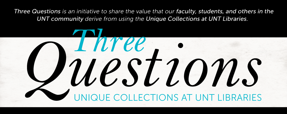 Three Questions is an initiative to share the value that our faculty, students, and others in the UNT community derive from using the Unique Collections at UNT Libraries.
